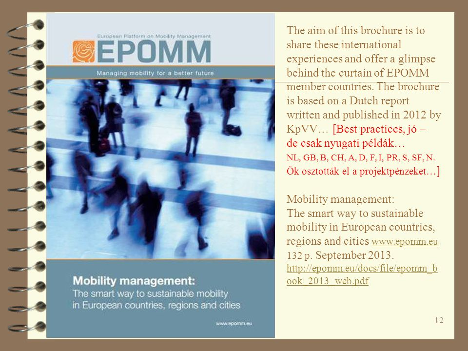 The aim of this brochure is to share these international experiences and offer a glimpse behind the curtain of EPOMM member countries. The brochure is based on a Dutch report written and published in 2012 by KpVV… [Best practices, jó – de csak nyugati példák… NL, GB, B, CH, A, D, F, I, PR, S, SF, N. Ők osztották el a projektpénzeket…]